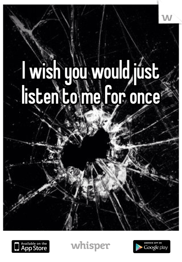 I wish you would just listen to me for once