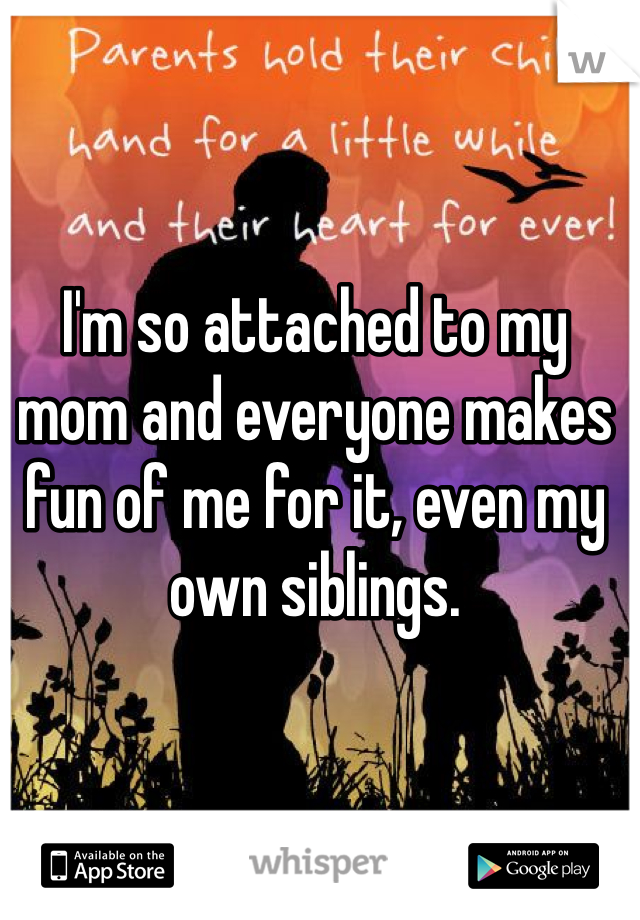 I'm so attached to my mom and everyone makes fun of me for it, even my own siblings.
