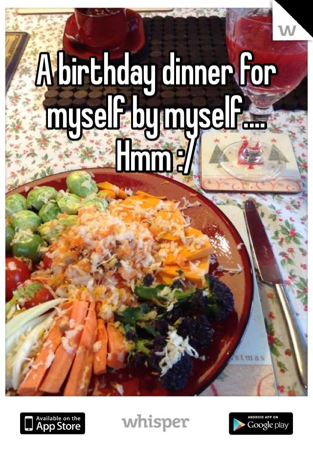 A birthday dinner for myself by myself.... Hmm :/