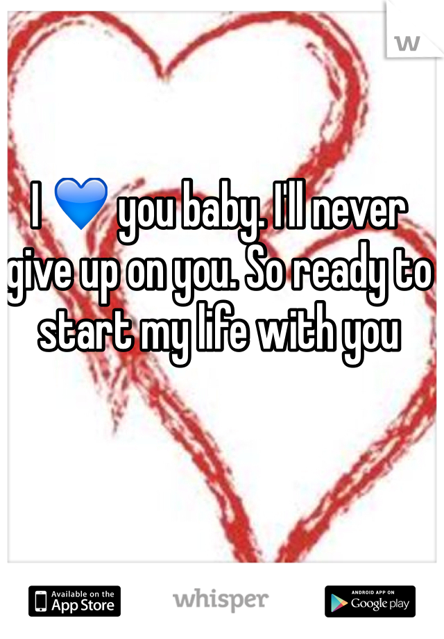 I 💙 you baby. I'll never give up on you. So ready to start my life with you