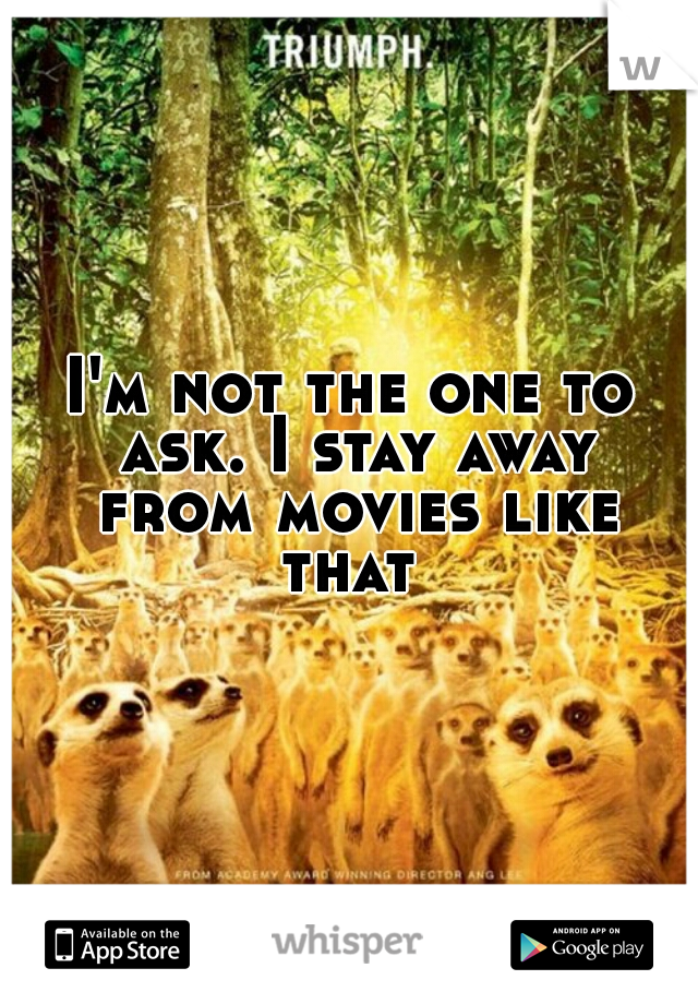I'm not the one to ask. I stay away from movies like that
