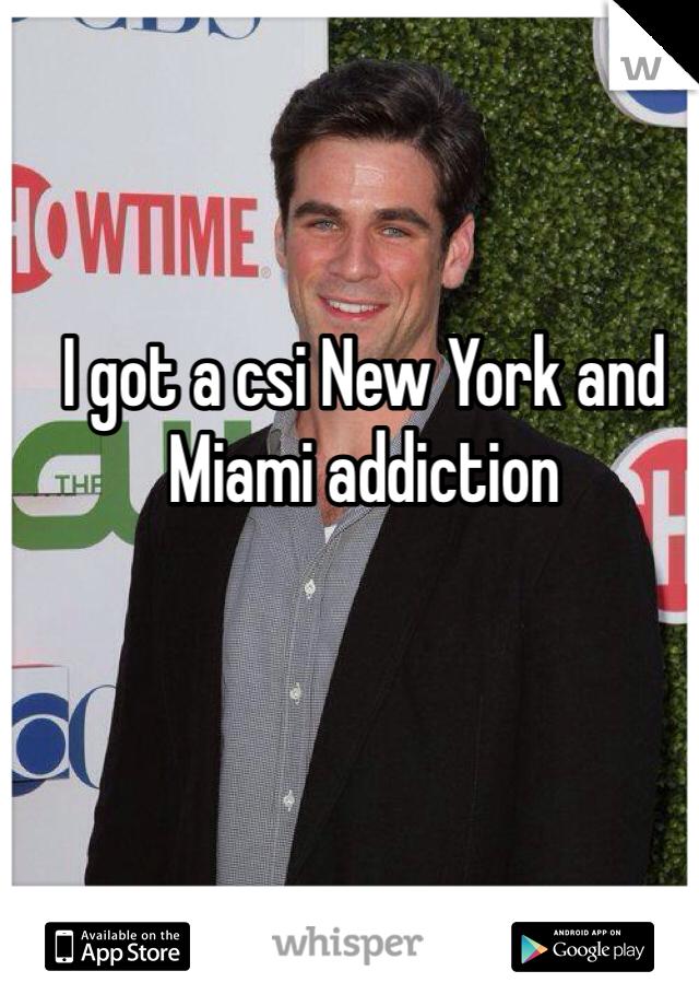 I got a csi New York and Miami addiction