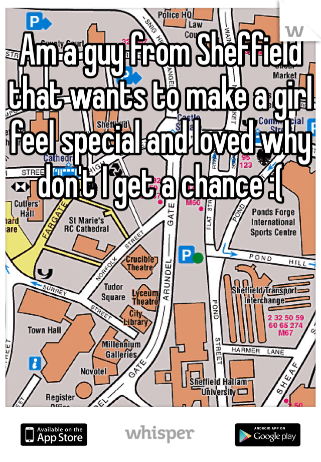Am a guy from Sheffield that wants to make a girl feel special and loved why don't I get a chance :(