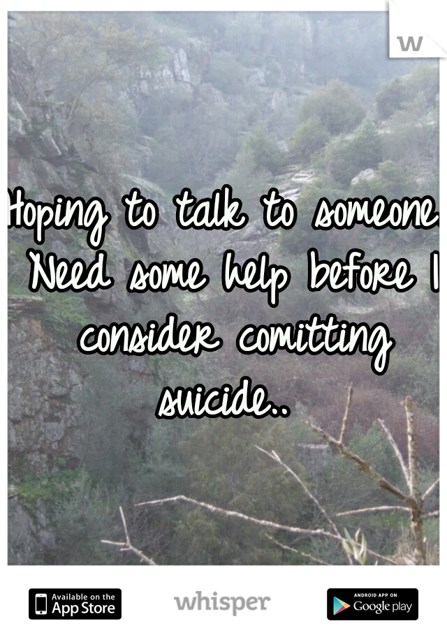 Hoping to talk to someone. Need some help before I consider comitting suicide..