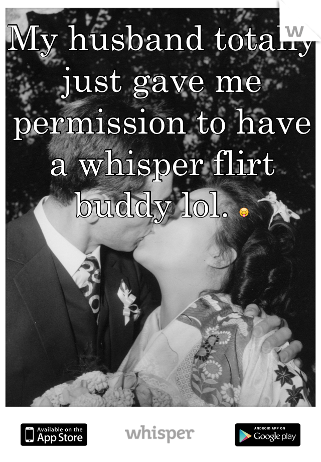 My husband totally just gave me permission to have a whisper flirt buddy lol. 😝
