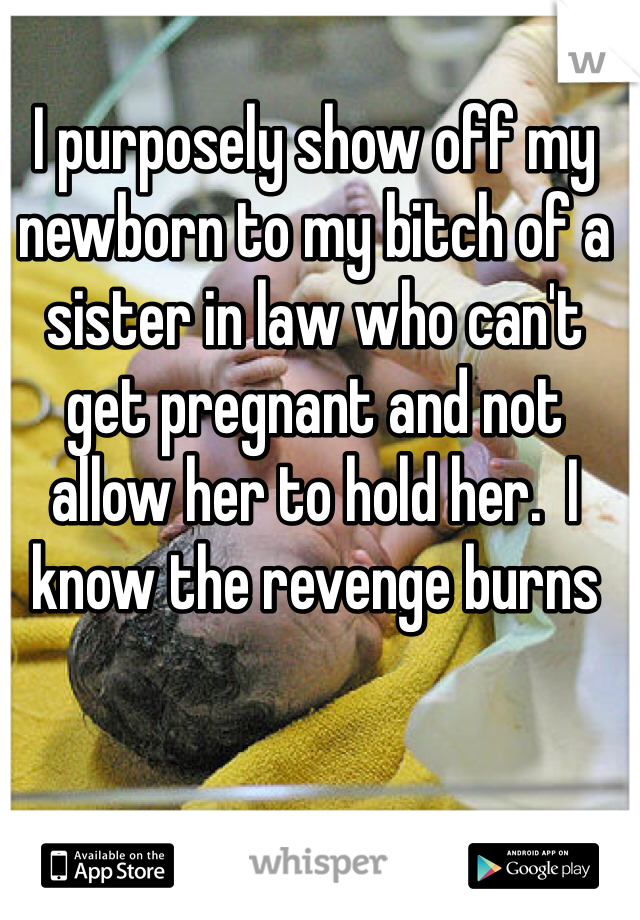 I purposely show off my newborn to my bitch of a sister in law who can't get pregnant and not allow her to hold her.  I know the revenge burns
