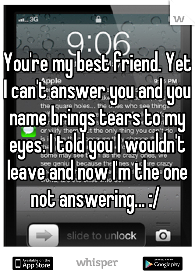 You're my best friend. Yet I can't answer you and you name brings tears to my eyes. I told you I wouldn't leave and now I'm the one not answering... :/