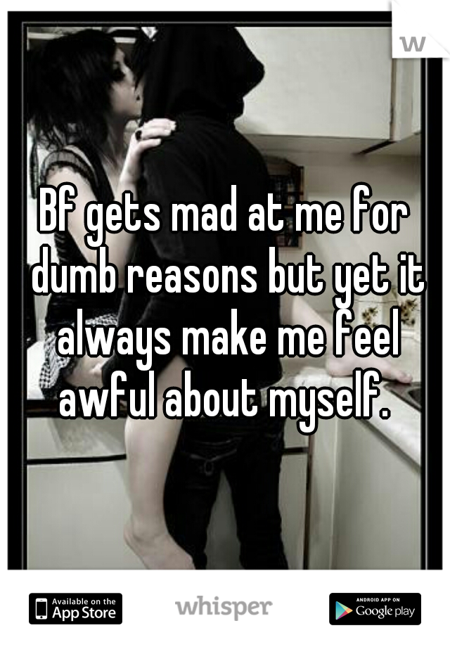Bf gets mad at me for dumb reasons but yet it always make me feel awful about myself.