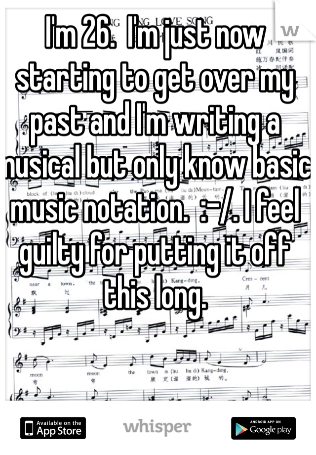 I'm 26.  I'm just now starting to get over my past and I'm writing a musical but only know basic music notation.  :-/. I feel guilty for putting it off this long.