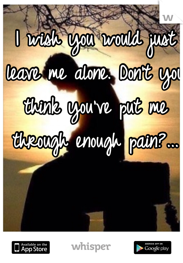 I wish you would just leave me alone. Don't you think you've put me through enough pain?...