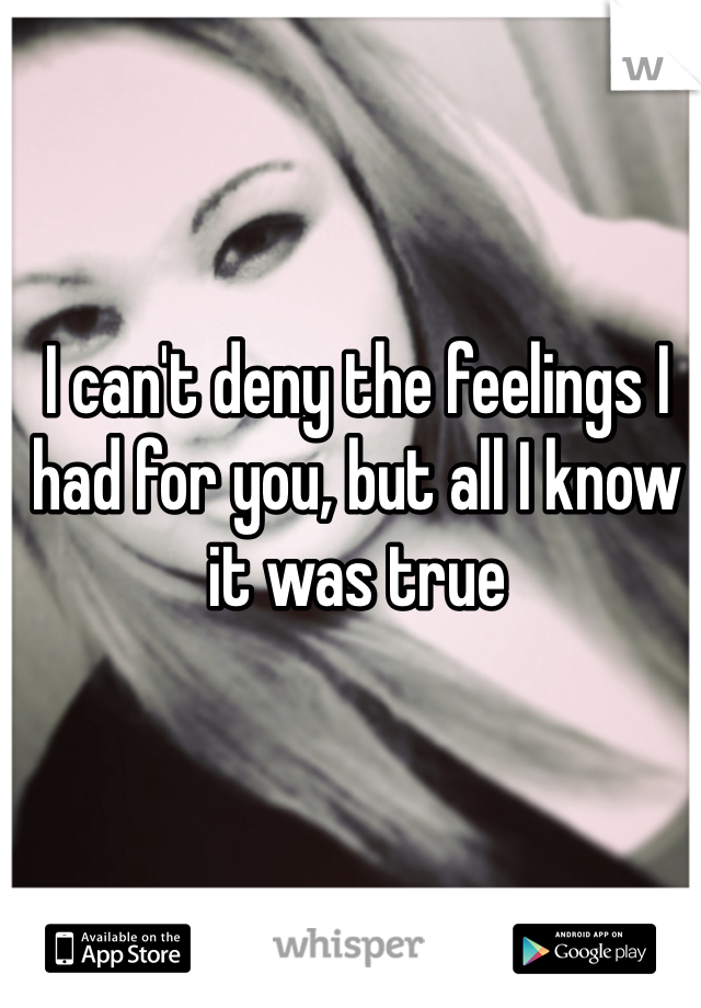 I can't deny the feelings I had for you, but all I know it was true
