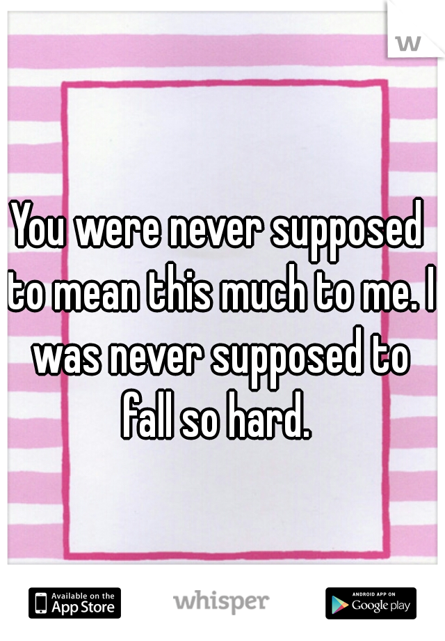 You were never supposed to mean this much to me. I was never supposed to fall so hard.