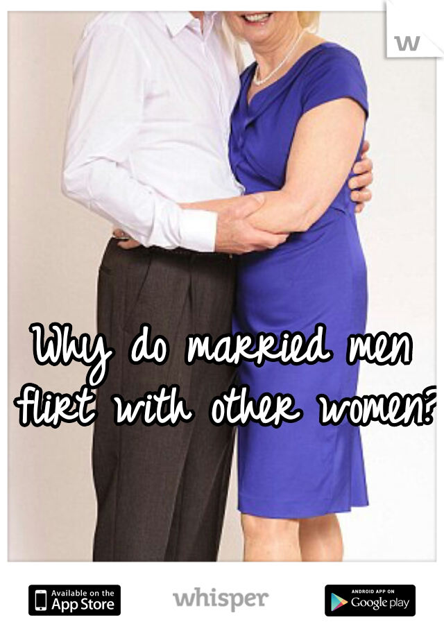 Why do married men flirt with other women?