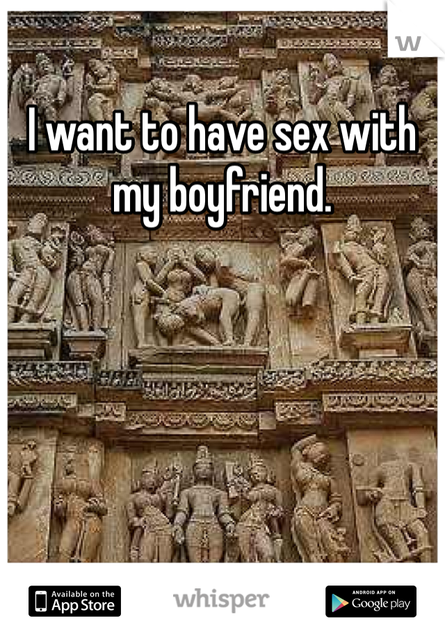 I want to have sex with my boyfriend.
