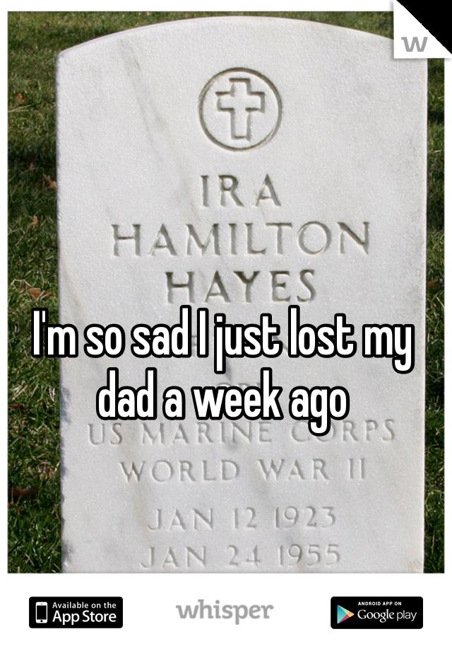 I'm so sad I just lost my dad a week ago