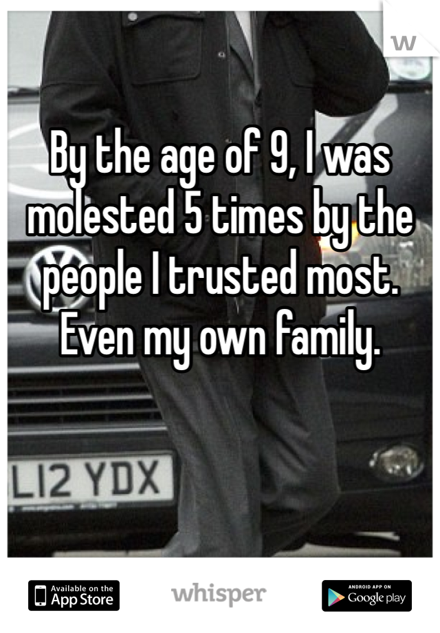 By the age of 9, I was molested 5 times by the people I trusted most. Even my own family.