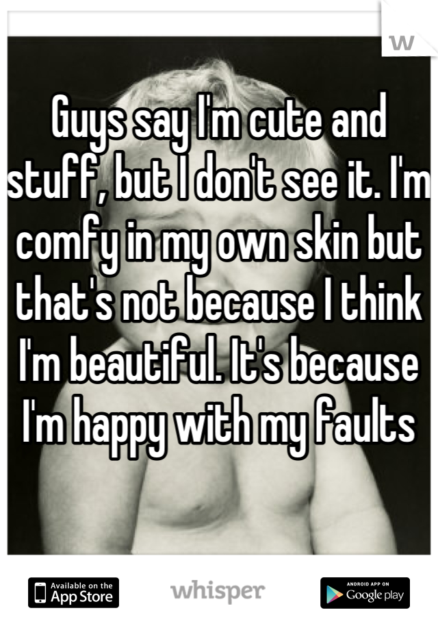 Guys say I'm cute and stuff, but I don't see it. I'm comfy in my own skin but that's not because I think I'm beautiful. It's because I'm happy with my faults