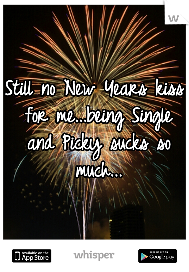 Still no New Years kiss for me...being Single and Picky sucks so much...