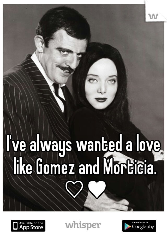 I've always wanted a love like Gomez and Morticia. ♡♥