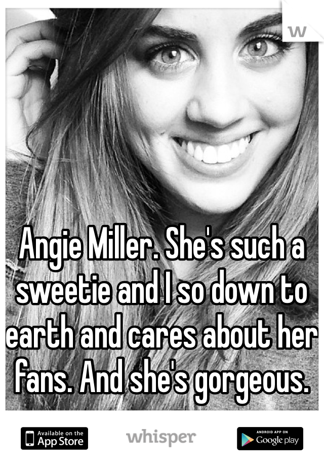 Angie Miller. She's such a sweetie and I so down to earth and cares about her fans. And she's gorgeous.