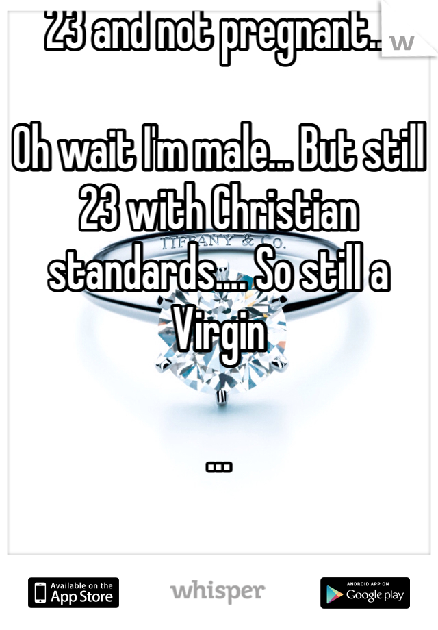 23 and not pregnant...  Oh wait I'm male... But still 23 with Christian standards.... So still a Virgin   ...