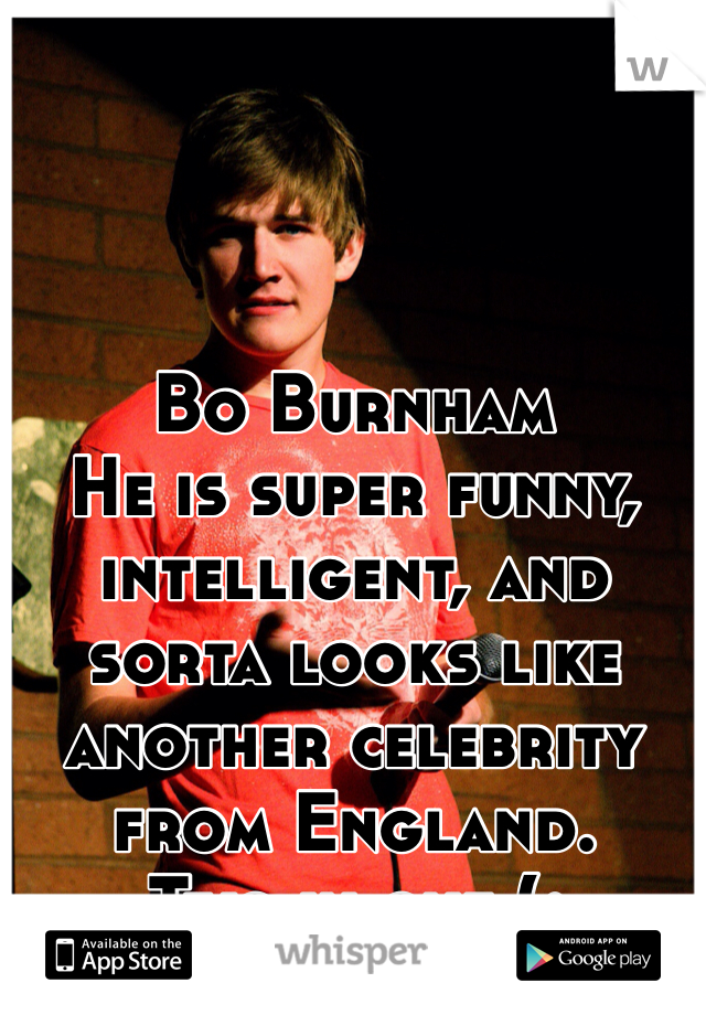 Bo Burnham He is super funny, intelligent, and sorta looks like another celebrity from England. Two in one (;