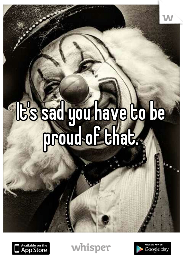 It's sad you have to be proud of that.
