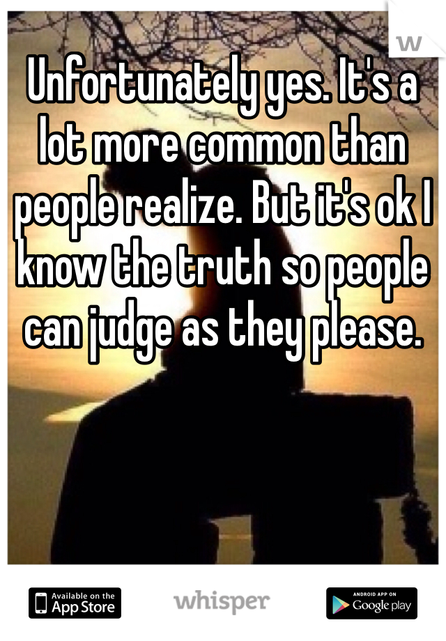 Unfortunately yes. It's a lot more common than people realize. But it's ok I know the truth so people can judge as they please.