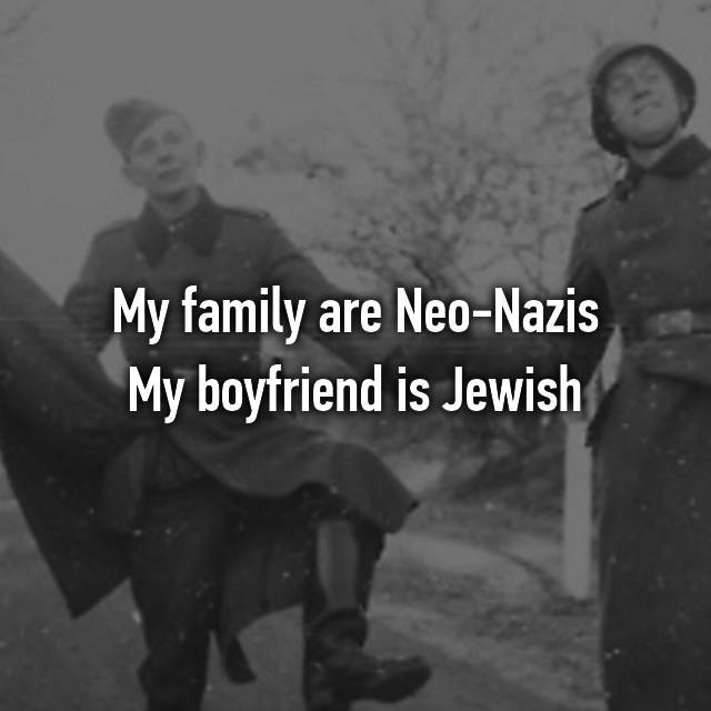 My family are Neo-Nazis My boyfriend is Jewish