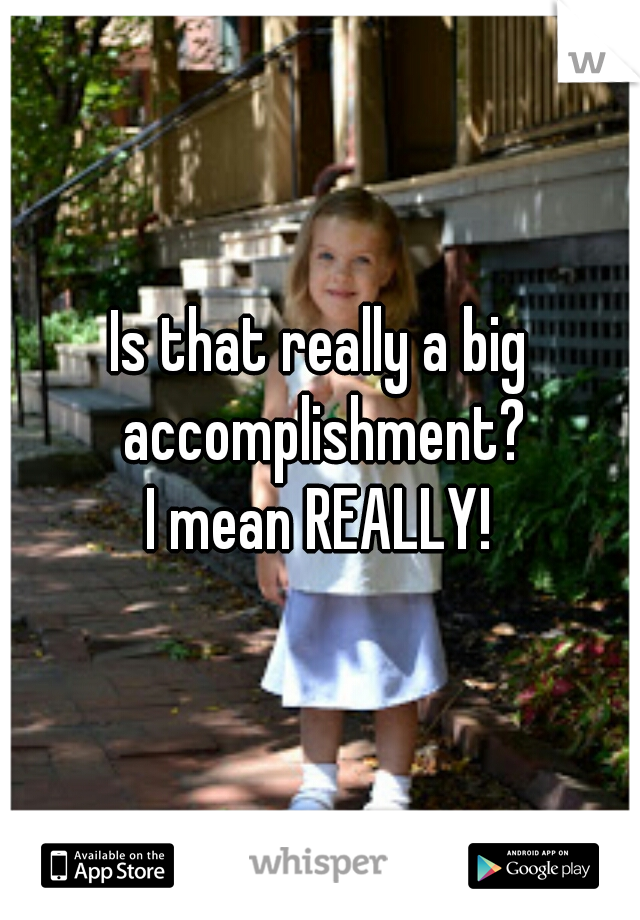 Is that really a big accomplishment? I mean REALLY!