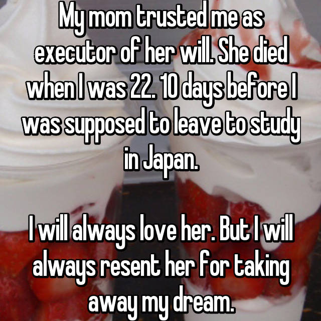 My mom trusted me as executor of her will. She died when I was 22. 10 days before I was supposed to leave to study in Japan.  I will always love her. But I will always resent her for taking away my dream.