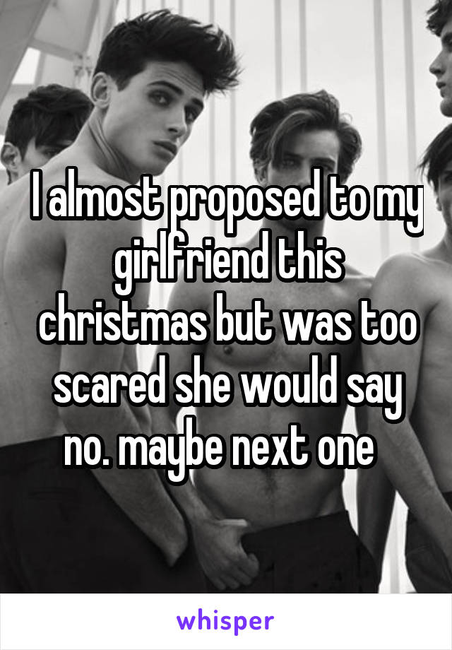 I almost proposed to my girlfriend this christmas but was too scared she would say no. maybe next one