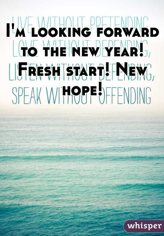 I\'m looking forward to the new year! Fresh start! New hope!