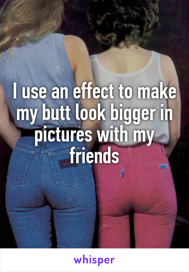 I use an effect to make my butt look bigger in pictures with my friends