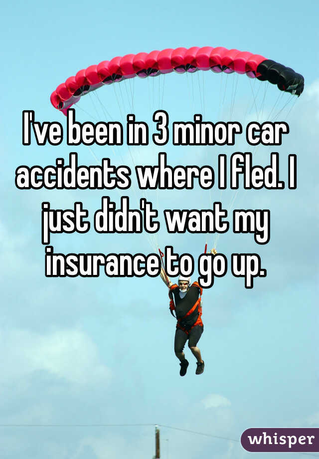 I've been in 3 minor car accidents where I fled. I just didn't want my insurance to go up.