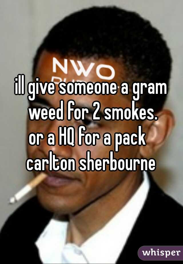 ill give someone a gram weed for 2 smokes. or a HQ for a pack   carlton sherbourne
