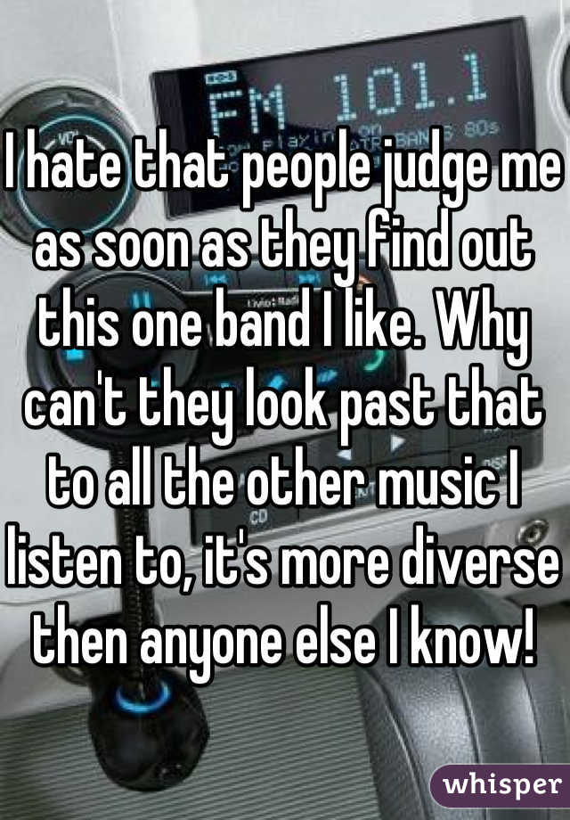 I hate that people judge me as soon as they find out this one band I like. Why can't they look past that to all the other music I listen to, it's more diverse then anyone else I know!