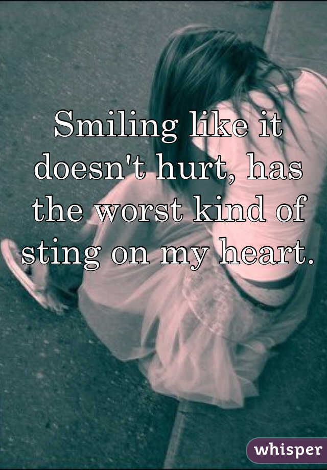 Smiling like it doesn't hurt, has the worst kind of sting on my heart.