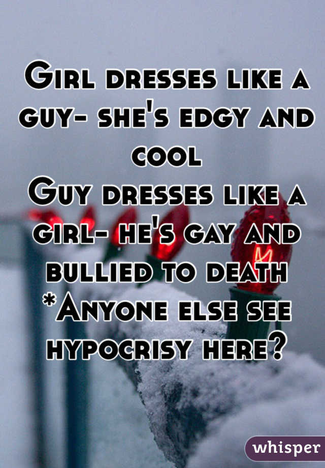 Girl dresses like a guy- she's edgy and cool Guy dresses like a girl- he's gay and bullied to death *Anyone else see hypocrisy here?