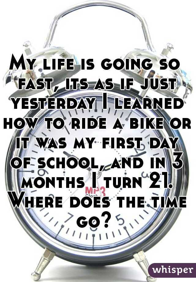My life is going so fast, its as if just yesterday I learned how to ride a bike or it was my first day of school, and in 3 months I turn 21. Where does the time go?
