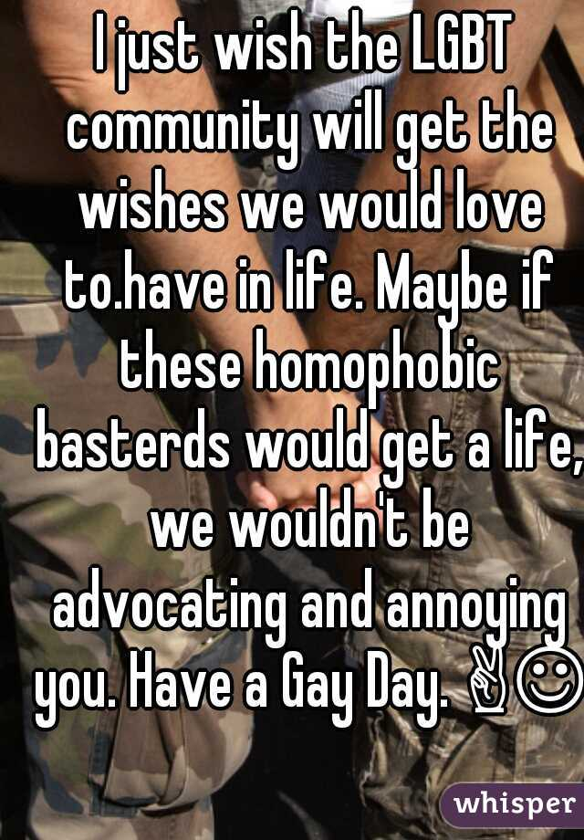 I just wish the LGBT community will get the wishes we would love to.have in life. Maybe if these homophobic basterds would get a life, we wouldn't be advocating and annoying you. Have a Gay Day. ✌☺✌
