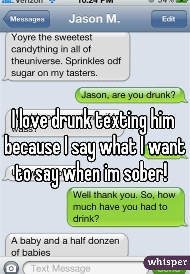 I love drunk texting him because I say what I want to say when im sober!