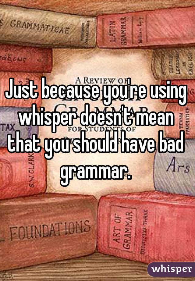 Just because you're using whisper doesn't mean that you should have bad grammar.