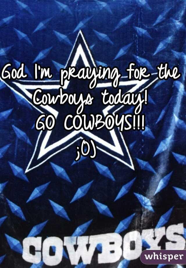 God I'm praying for the Cowboys today!   GO COWBOYS!!! ;0)