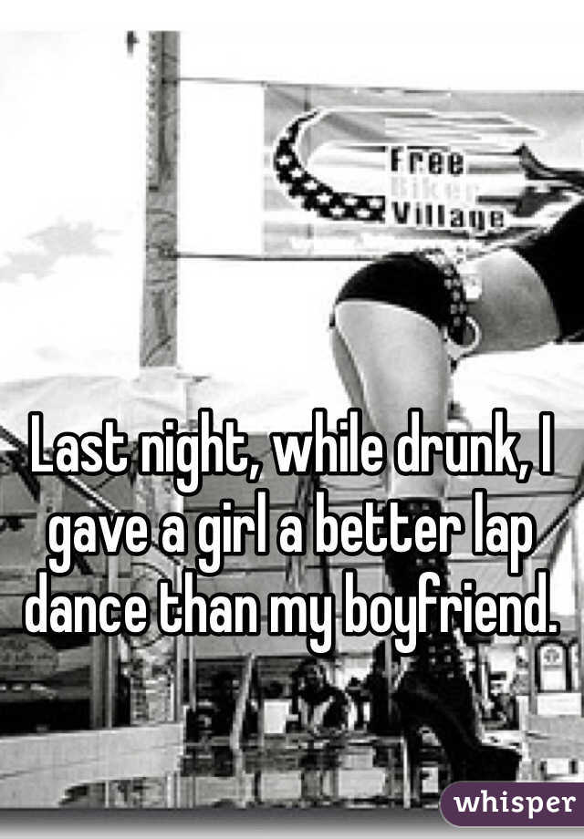 Last night, while drunk, I gave a girl a better lap dance than my boyfriend.