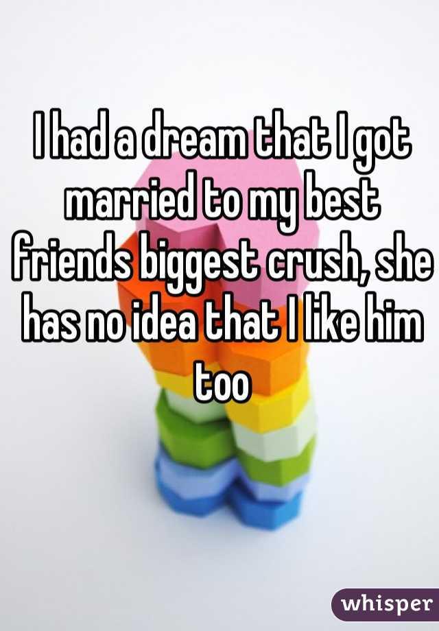 I had a dream that I got married to my best friends biggest crush, she has no idea that I like him too