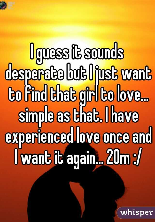 I guess it sounds desperate but I just want to find that girl to love... simple as that. I have experienced love once and I want it again... 20m :/