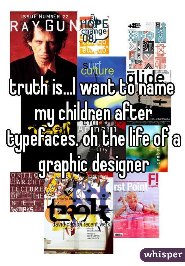 truth is...I want to name my children after typefaces. oh the life of a graphic designer