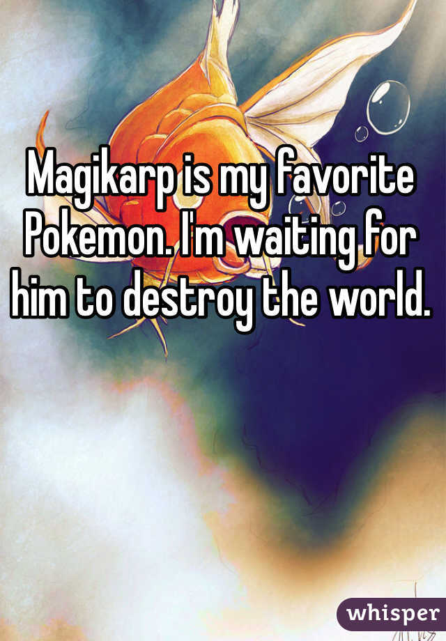 Magikarp is my favorite Pokemon. I'm waiting for him to destroy the world.