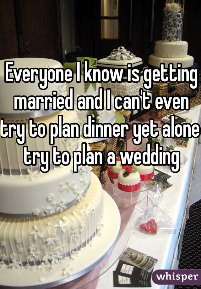 Everyone I know is getting married and I can't even try to plan dinner yet alone try to plan a wedding